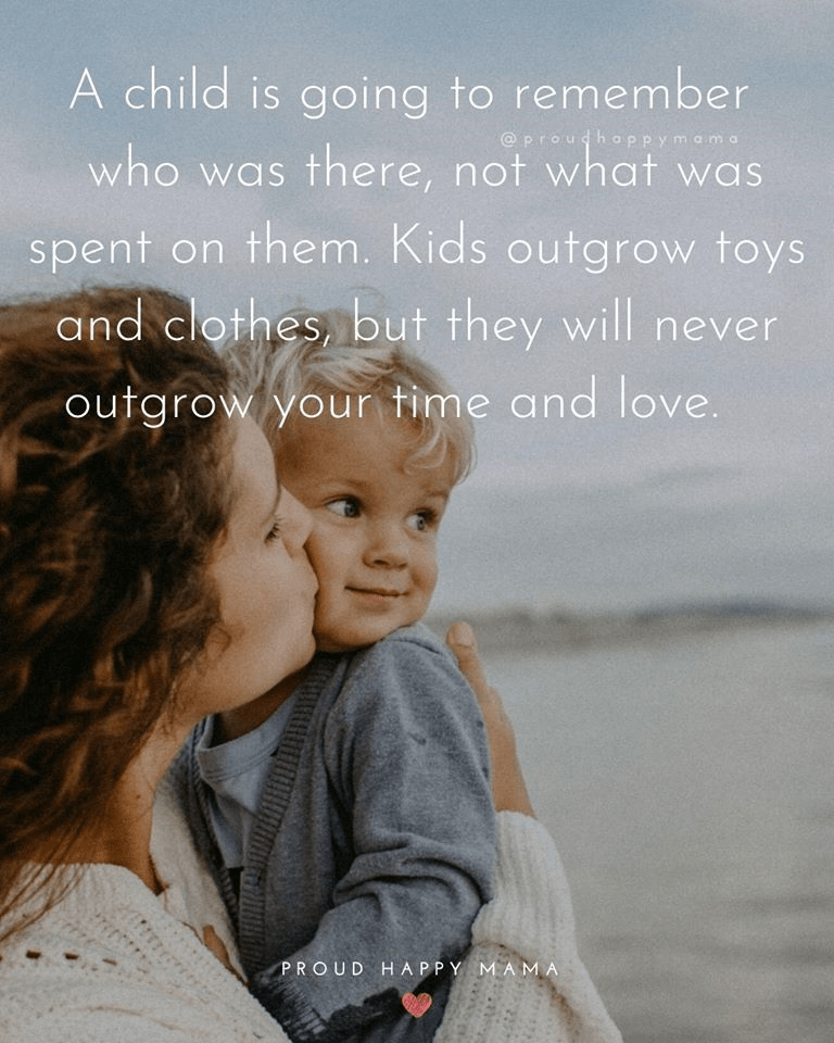 Mom Sayings | A child is going to remember who was there, not what was spent on them. Kids outgrow toys and clothes, but they will never outgrow your time and love.