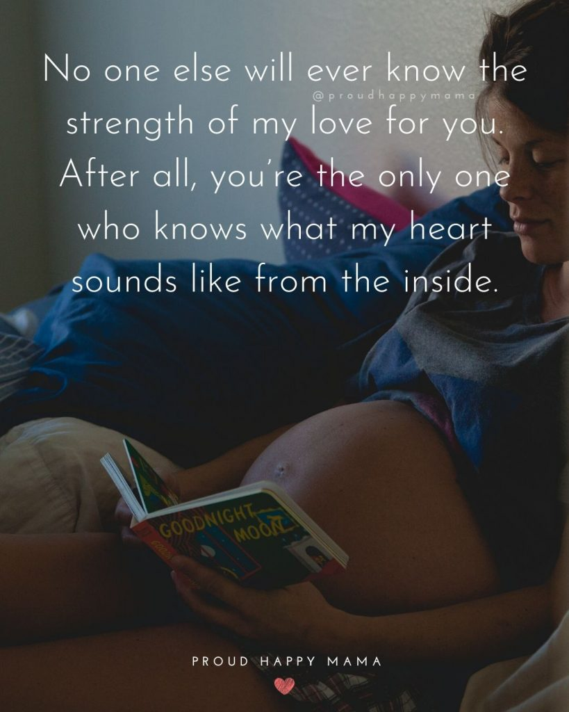 Mommy To Be Quotes And Sayings | No one else will ever know the strength of my love for you. After all, you're the only one who knows what my heart sounds like from the inside.