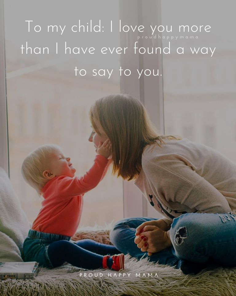 Mother And Child Quotes | To my child: I love you more than I have ever found a way to say to you.