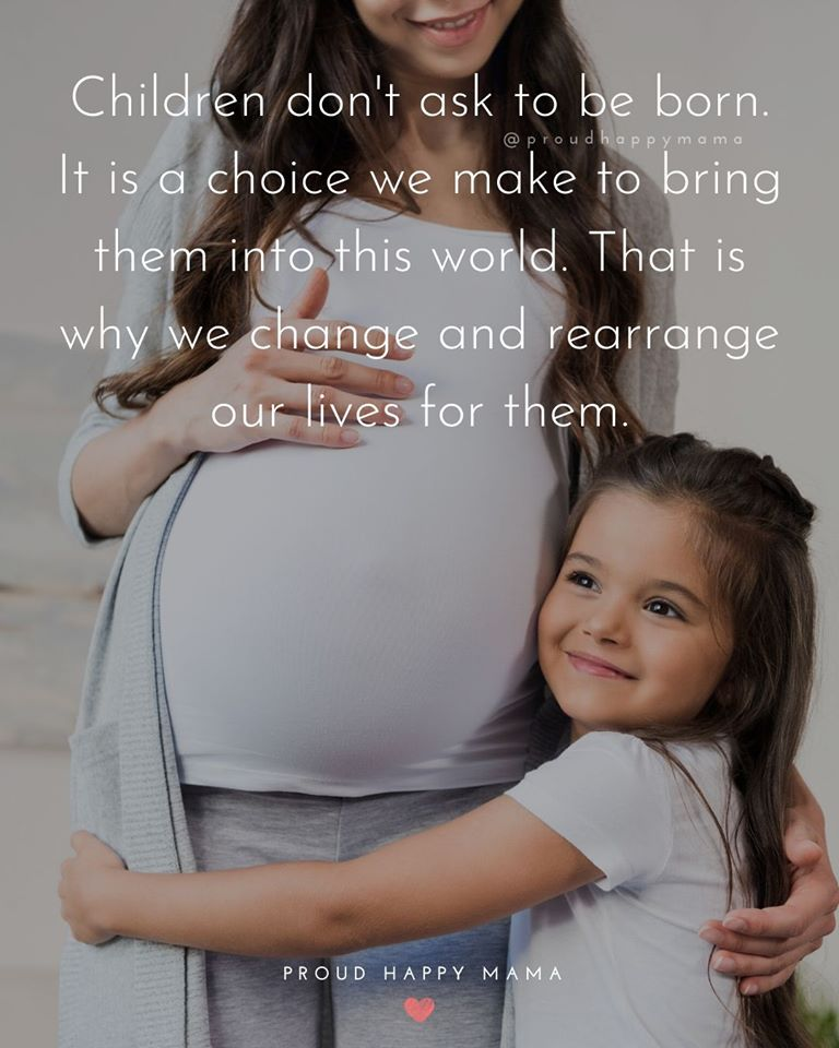 Motherhood Quotes | Children don't ask to be born. It is a choice we make to bring them into this world. That is why we change and rearrange our lives for them.