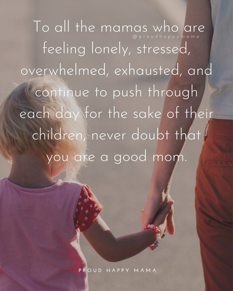 New Mom Quotes | To all the mamas who are feeling lonely, stressed, overwhelmed, exhausted, and continue to pus through each day for the sake of their children, never doubt that you are a good mom.
