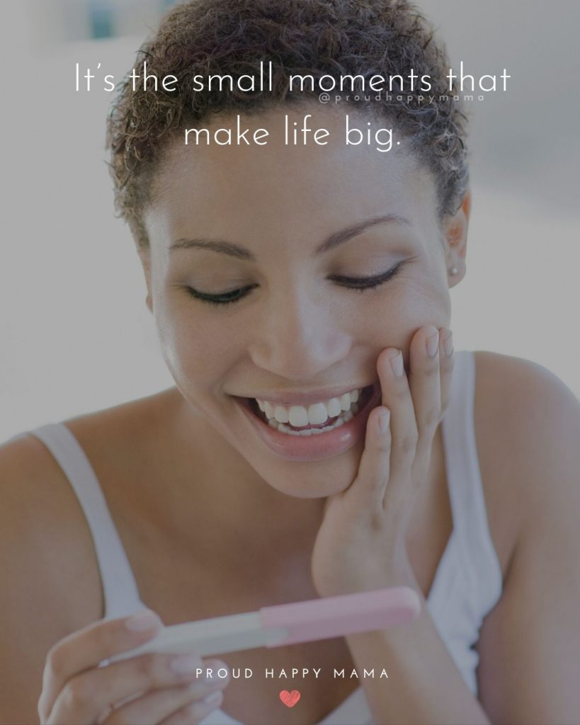 Pregnancy Love Quotes | It's the small moments that make life big.