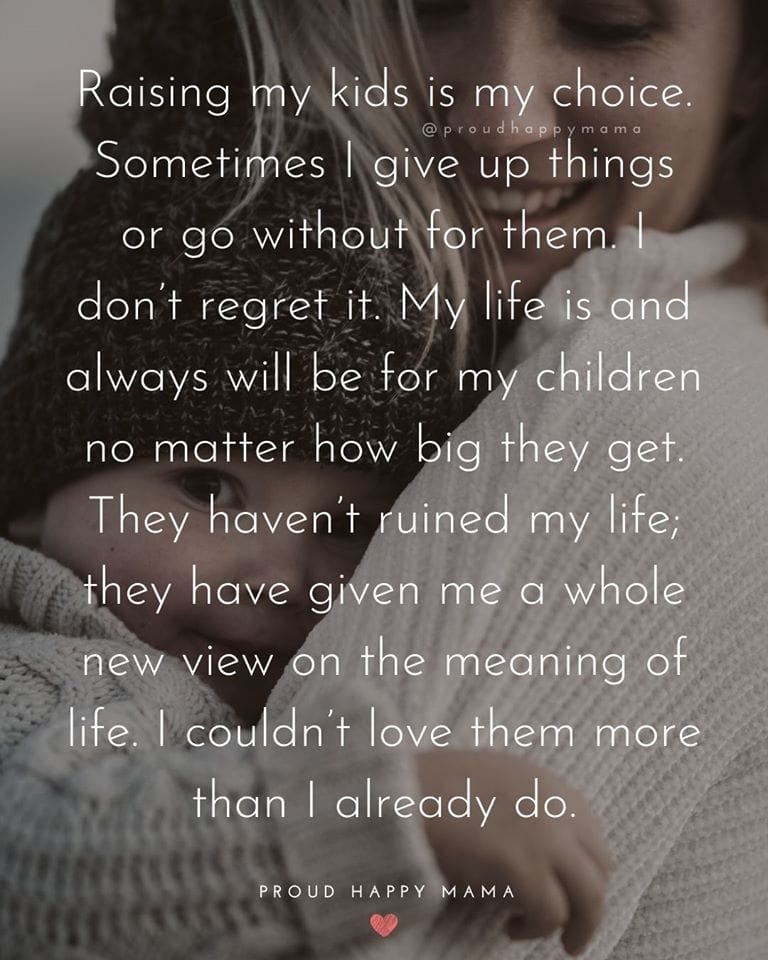 Proud Mom Quotes | Raising my kids is my choice. Sometimes I give up things or go without for them. I don't regret it. My life is and always will be for my children no matter how big they get. They haven't ruined my life; they have given me a whole new view on the meaning of life. I couldn't love them more than I already do.