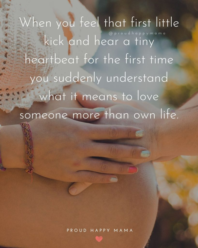 Quotes For Pregnant Lady | When you feel that first little kick and hear a tiny heartbeat for the first time you suddenly understand what it means to love someone more than own life.