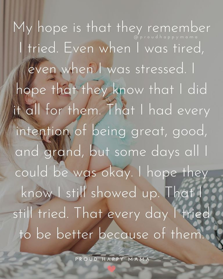 Single Mother Quotes | My hope is that they remember I tried. Even when I was tired, even when I was stressed. I hope that they know that I did it all for them. That I had every intention of being great, good, and grand, but some days all I could be was okay. I hope they know I stilled showed up. That I still tried. That every day I tried to be better because of them.