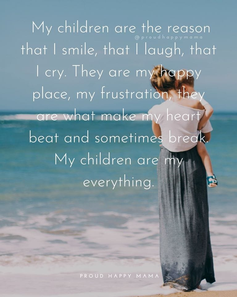 Super Mom Quotes | My children are the reason that I smile, that I laugh, that I cry. They are my happy place, my frustration, they are what makes my heart beat and sometimes break. My children are my everything.