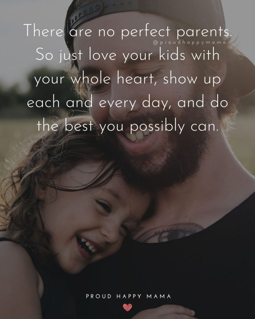 Mom And Dad Quotes | There are no perfect parents. So just love your kids with your whole heart, show up each and every day, and do the best you possibly can.