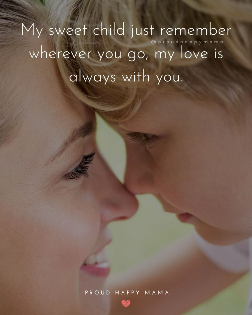 New Parenting Quotes | My sweet child just remember wherever you go, my love is always with you.