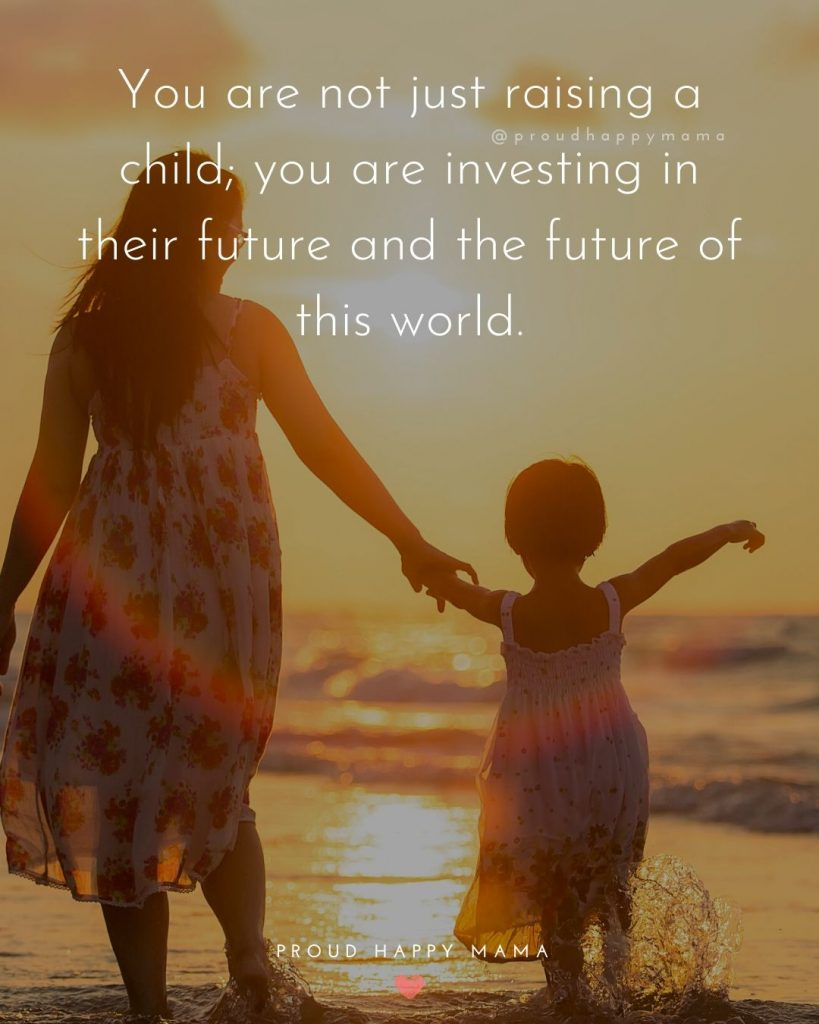 Parent Child Relationship Quotes | You are not just raising a child; you are investing in their future and the future of this world.