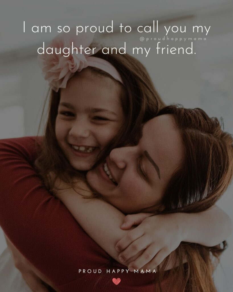 Proud Parents Quotes - I am so proud to call you my daughter and my friend.'
