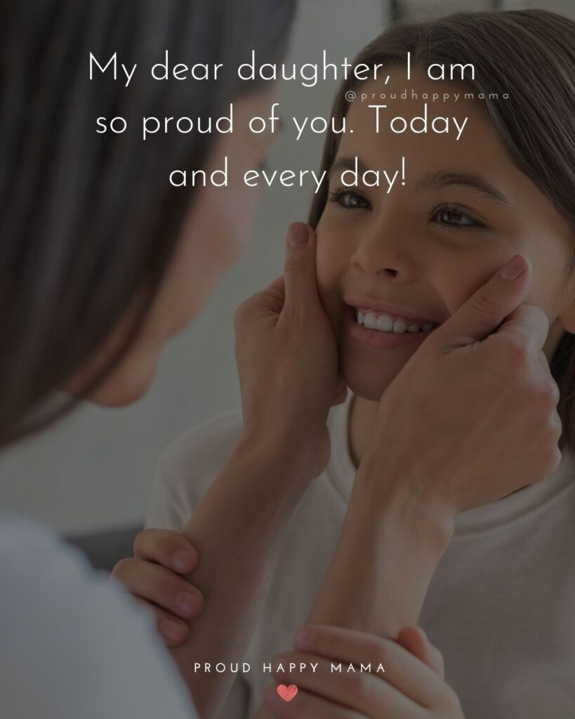 Proud Parents Quotes - My dear daughter, I am so proud of you. Today and every day!'