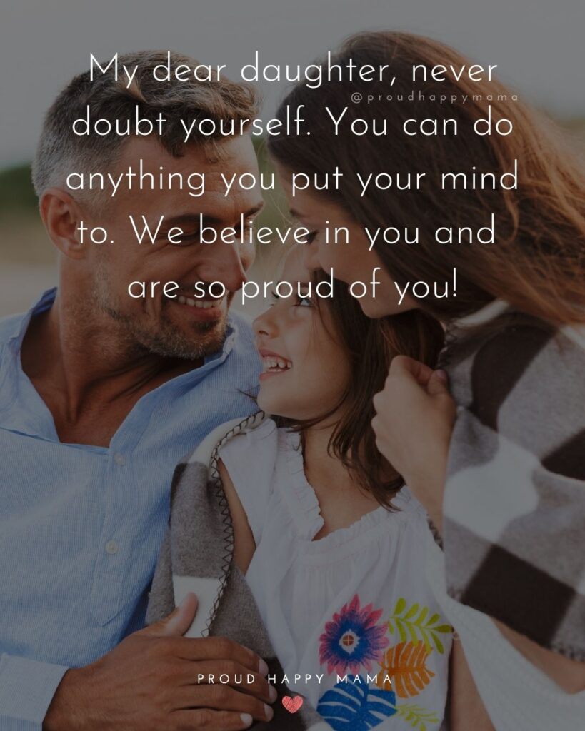 Proud Parents Quotes - My dear daughter, never doubt yourself. You can do anything you put your mind to. We believe in you