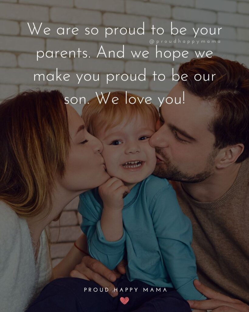 Proud Parents Quotes - We are so proud to be your parents. And we hope we make you proud to be out son. We love you!'
