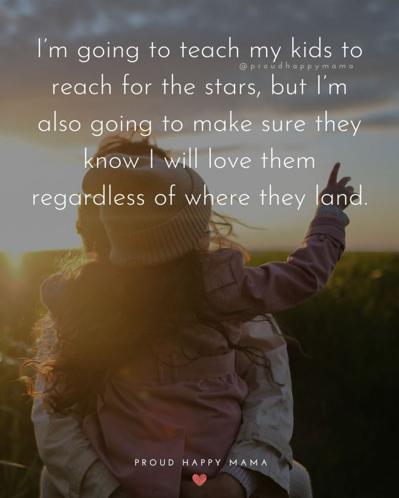 Quote About Loving Your Child | I'm going to teach my kids to reach for the stars, but I'm also going to make sure they know I will love them regardless of where they land.