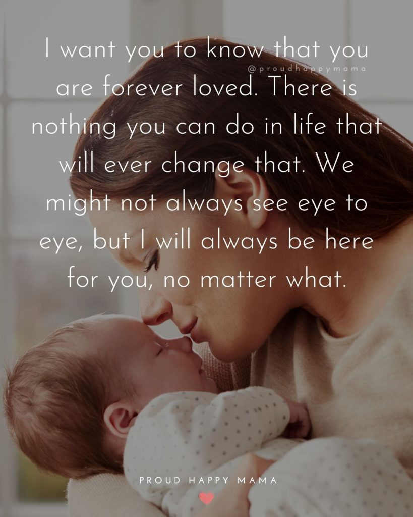 Quote About Parenting | I want you to know that you are forever loved. There is nothing you can do in life that will ever change that. We might not always see eye to eye, but I will always be here for you, no matter what.