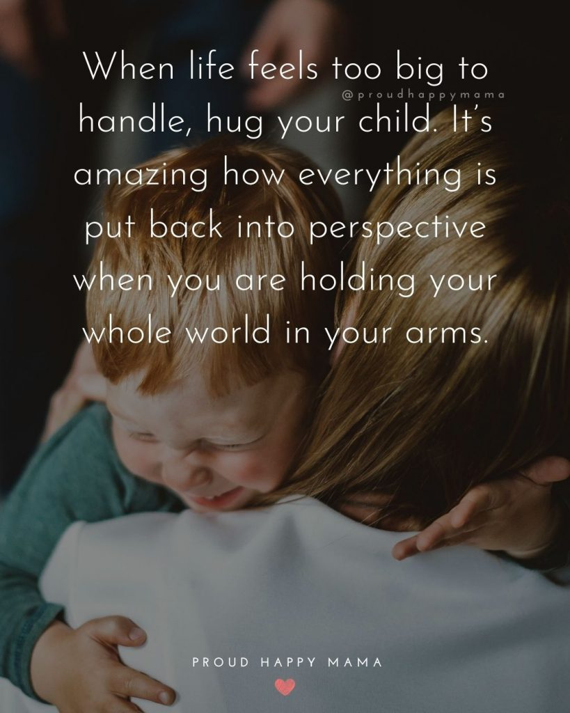 Quotes About A Parents Love - When life feels to big to handle, hug your child. It's amazing how everything is put back into perspective when you are holding your whole world in your arms.