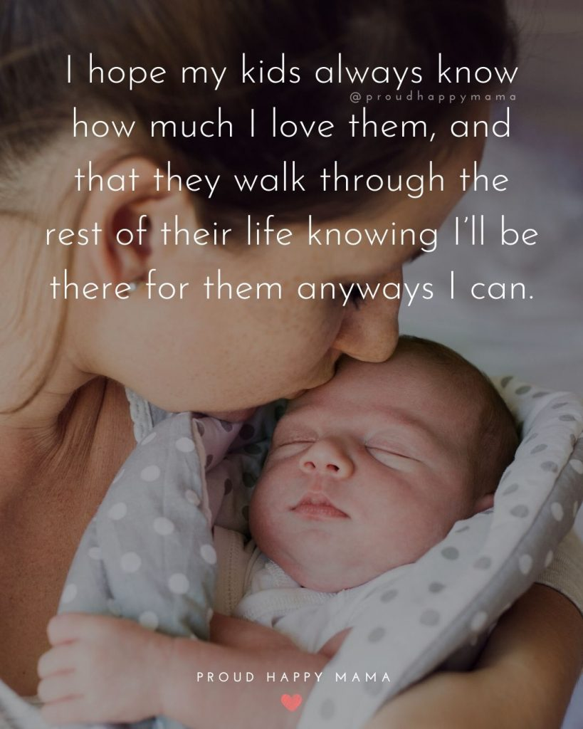 Quotes About Being A Parent | I hope my kids always know how much I love them, and that they walk through the rest of their life knowing I'll be there for them anyways I can.