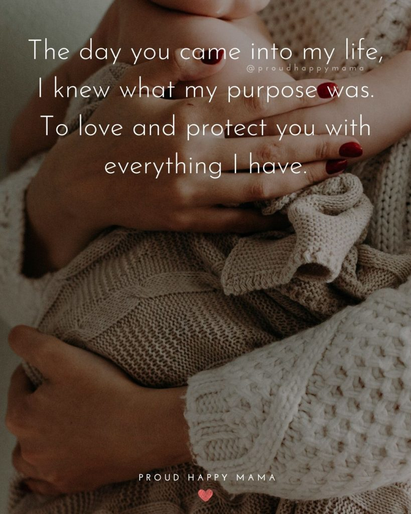 Quotes About Parents Love | The day you came into my life, I knew what my purpose was. To love and protect you with everything I have.