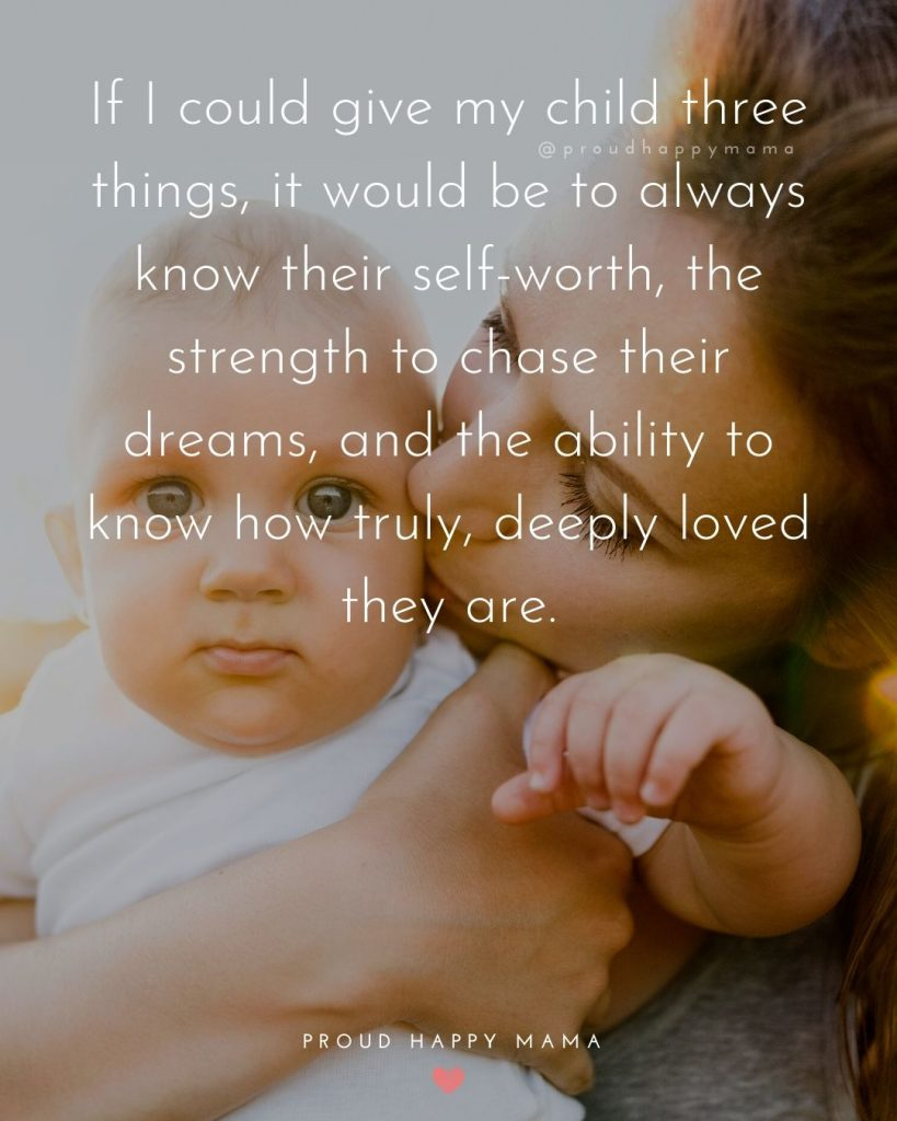Quotes On Parents Love | If I could give my child three things, it would be to always know their self-worth, the strength to chase their dreams, and the ability to know how truly, deeply loved they are.
