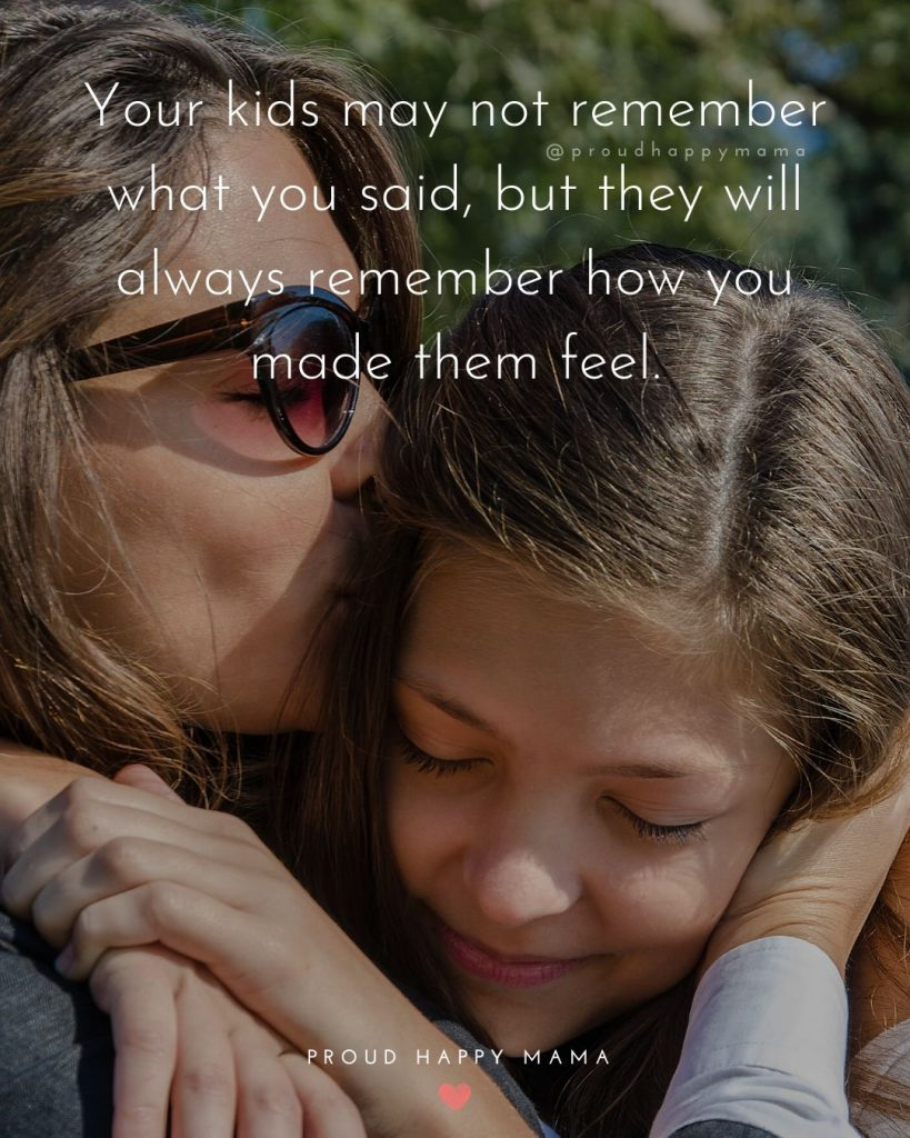 Quotes - Parenting | Your kids may not remember what you said, but they will always remember how you made them feel.