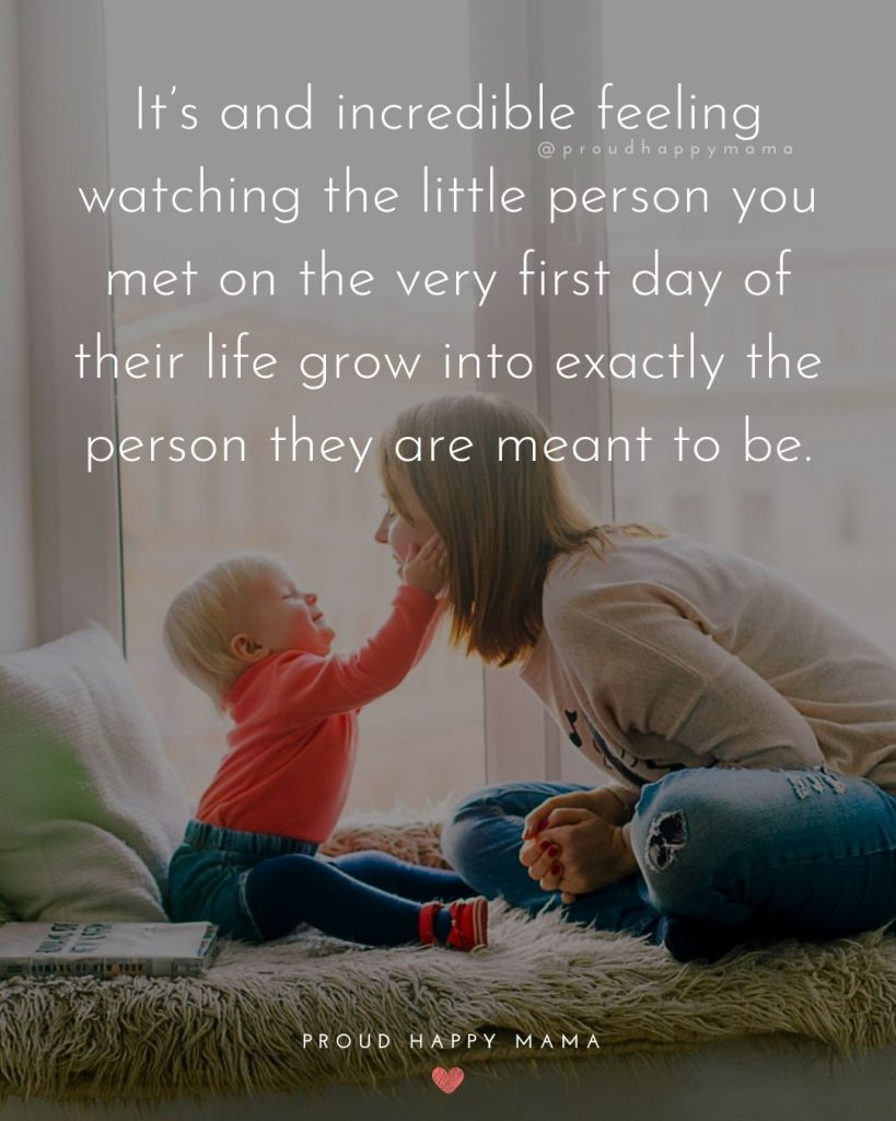 Raising Children Quotes | It's and incredible feeling watching the little person you met on the very first day of their life grow into exactly the person they are meant to be.