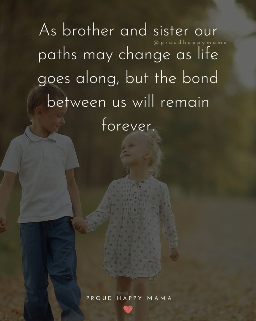 Brother And Sister Quotes - As brother and sister our paths may change as life goes along, but the bond between us will remain forever.