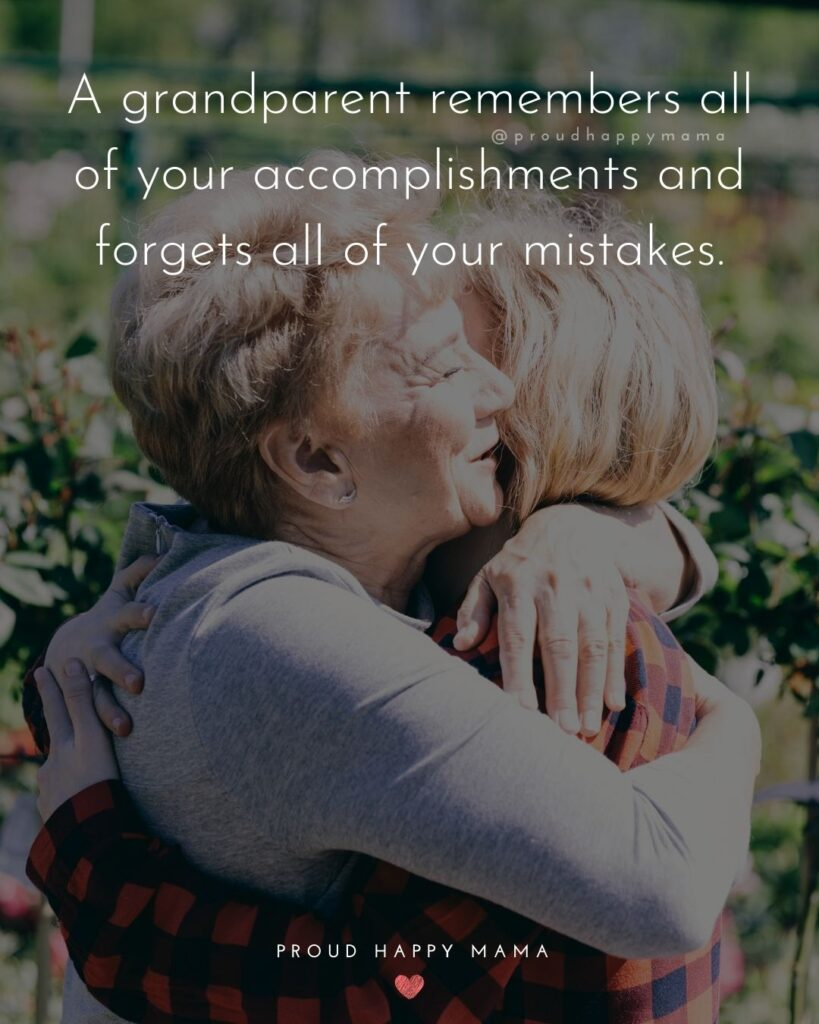 Grandparent Quotes – A grandparent remembers all of your accomplishments and forgets all of your mistakes.'