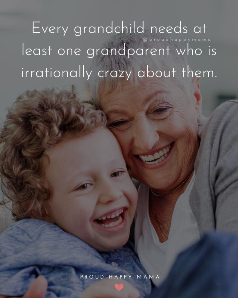 Grandparent Quotes – Every grandchild needs at least one grandparent who is irrationally crazy about them.'