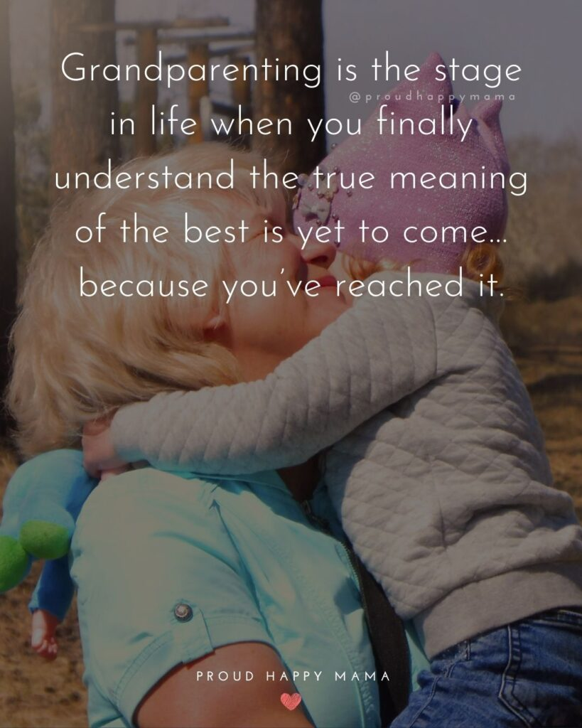Grandparent Quotes – Grandparenting is the stage in life when you finally understand the true meaning of the best is yet to