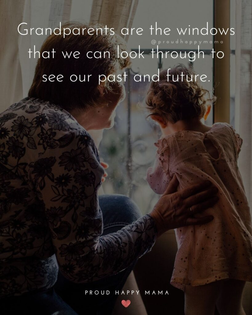 Grandparent Quotes – Grandparents are the windows that we can look through to see our past and future.'