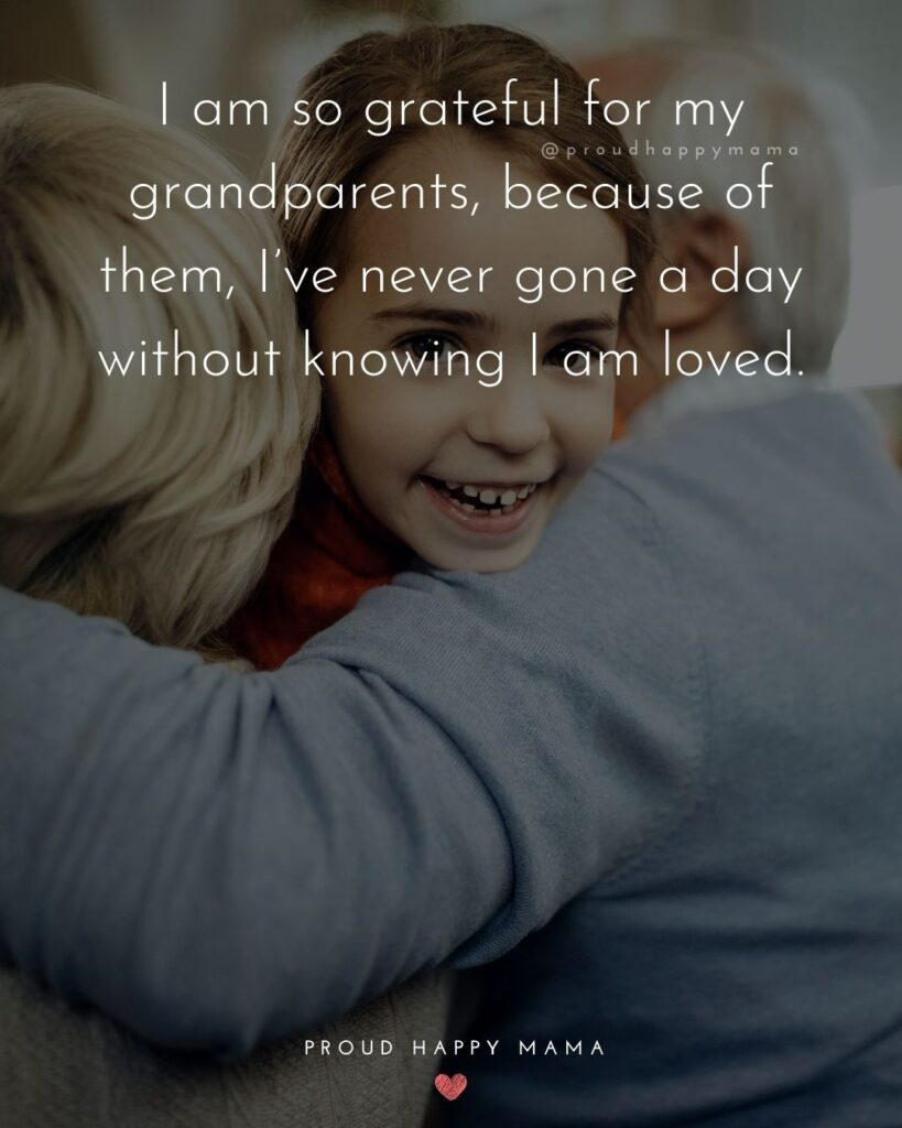 Grandparent Quotes – I am so grateful for my grandparents, because of them, I've never gone a day without knowing I am