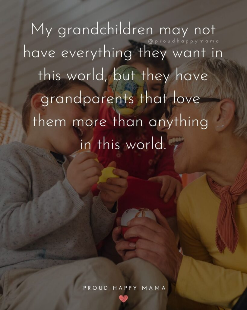 Grandparent Quotes – My grandchildren may not have everything they want in this world, but that have a grandparents