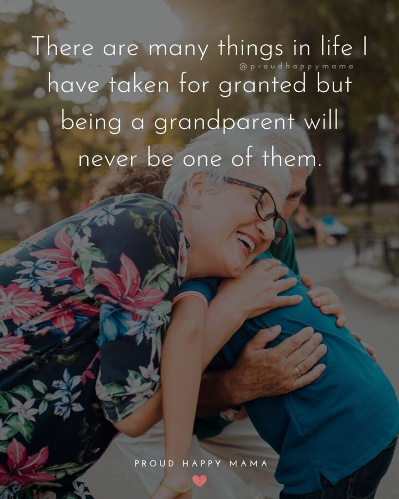 Grandparent Quotes – There are many things in life I have taken for granted but being a grandparent will never be one of them.