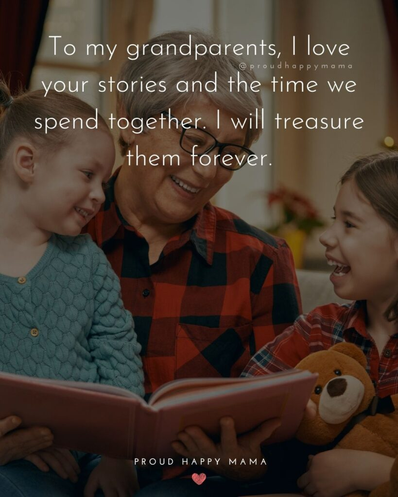 Grandparent Quotes – To my grandparents, I love your stories and the time we spend together. I will treasure them forever.'