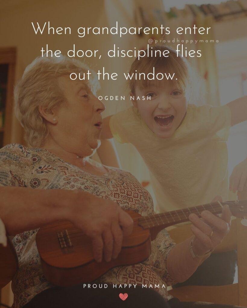 Grandparent Quotes – When grandparents enter the door, discipline flies out the window.' – Ogden Nash
