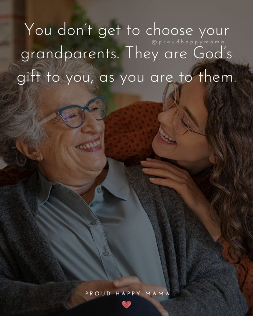 Grandparent Quotes – You don't get to choose your grandparents. They are God's gift to you, as you are to them.'