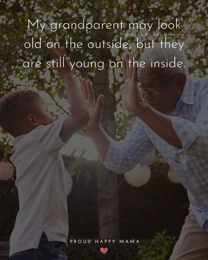 Grandparent Quotes From Grandchildren | My grandparent may look old on the outside, but they are still young on the inside.