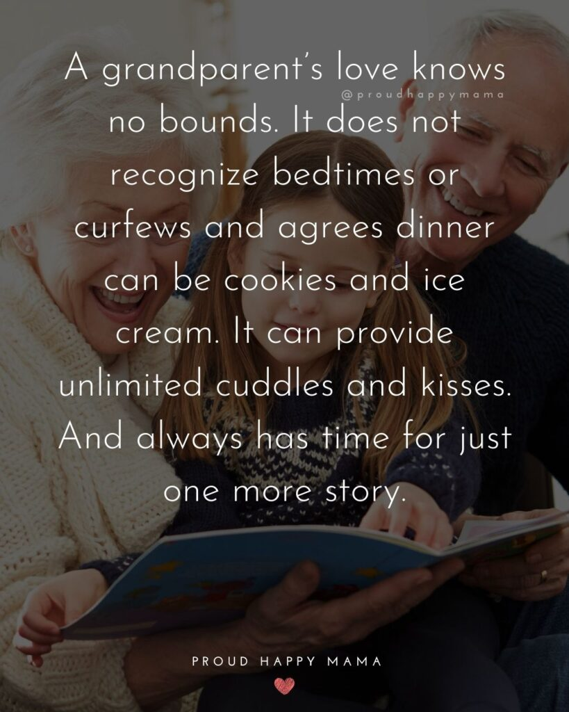 Grandparents Sayings | A grandparent's love knows no bounds. It does not recognize bedtimes or curfews and agrees dinner can be cookies and ice cream. It can provide unlimited cuddles and kisses. And always has time for just one more story.