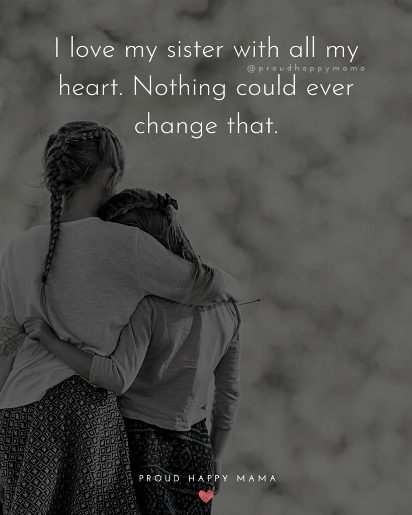 I Love My Sister Quotes - I love my sister with all my heart. Nothing could ever change that.