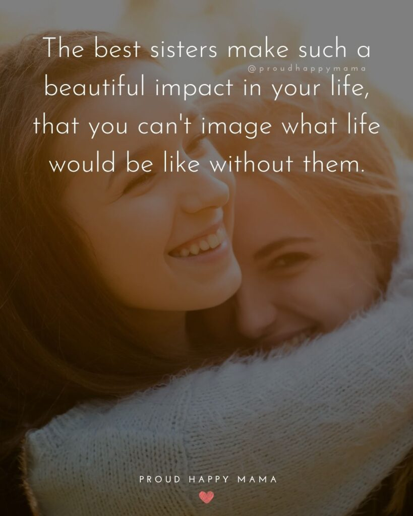 I love my sister quotes - The best sisters make such a beautiful impact in your life, that you cant image what life would be like without them.