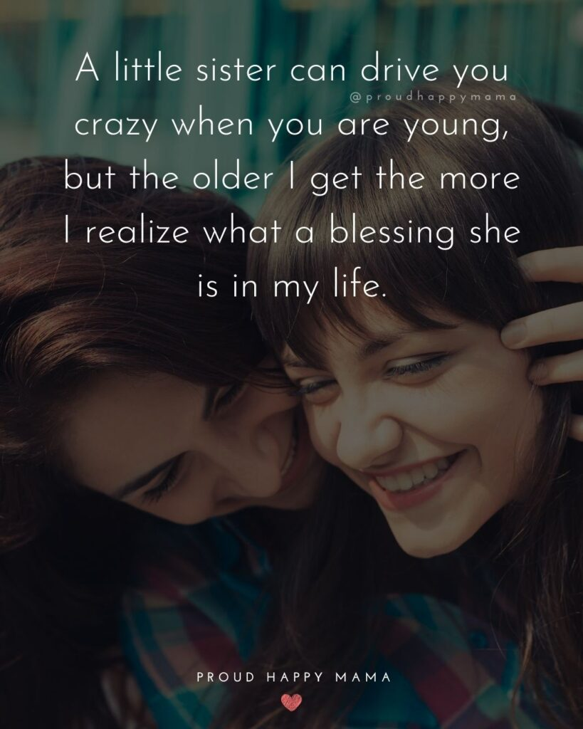 Little Sister Quotes - A little sister can drive you crazy when you are young, but the older I get the more I realize what a blessing she is in my life.