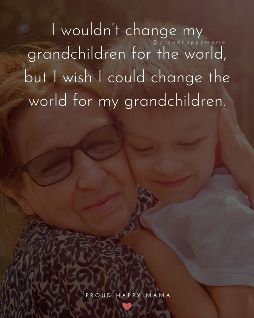 Loving Grandma Quotes | I wouldn't change my grandchildren for the world, but I wish I could change the world for my grandchildren.