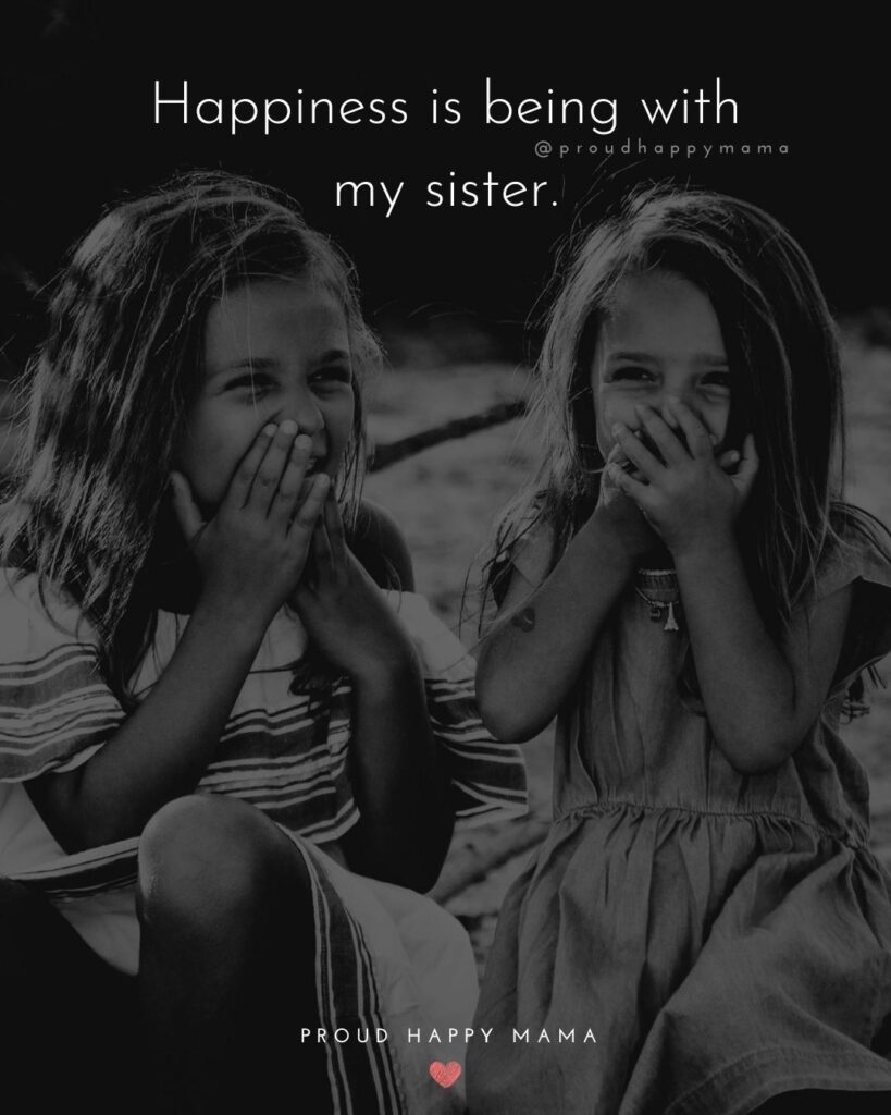 Sibling Quotes - Happiness is being with my sister.