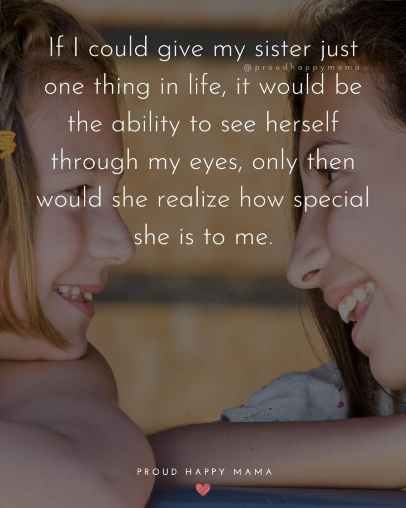 Sister Quotes - If I could give my sister just one thing in life, it would be the ability to see herself through my eyes, only then would she realize how special she is to me.