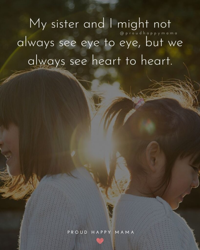 Sister Quotes - My sister and I might not always see eye to eye, but we always see heart to heart.