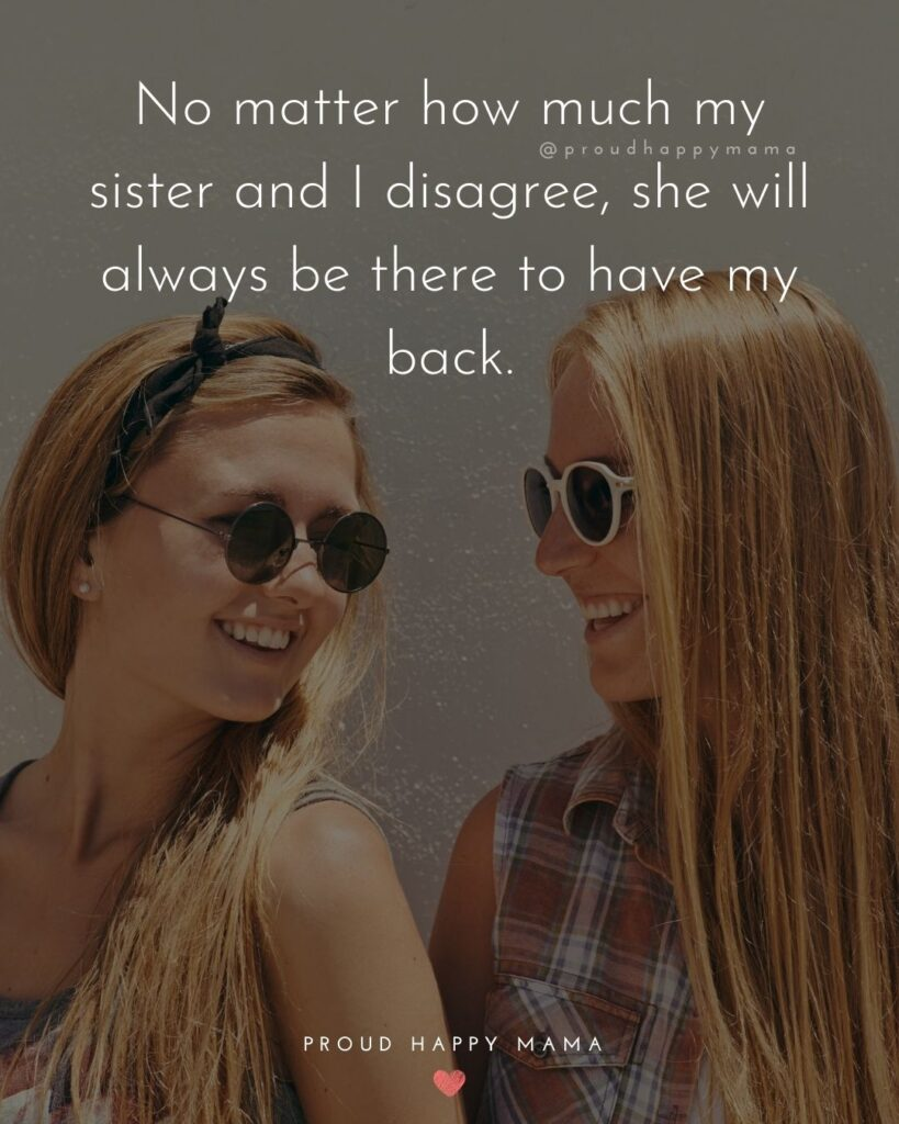 Sister Quote - No matter how much my sister and I disagree, she will always be there to have my back.