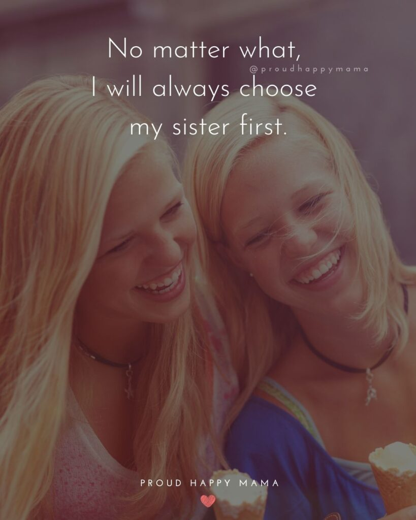 Sister Quotes - No matter what, I will always choose my sister first.