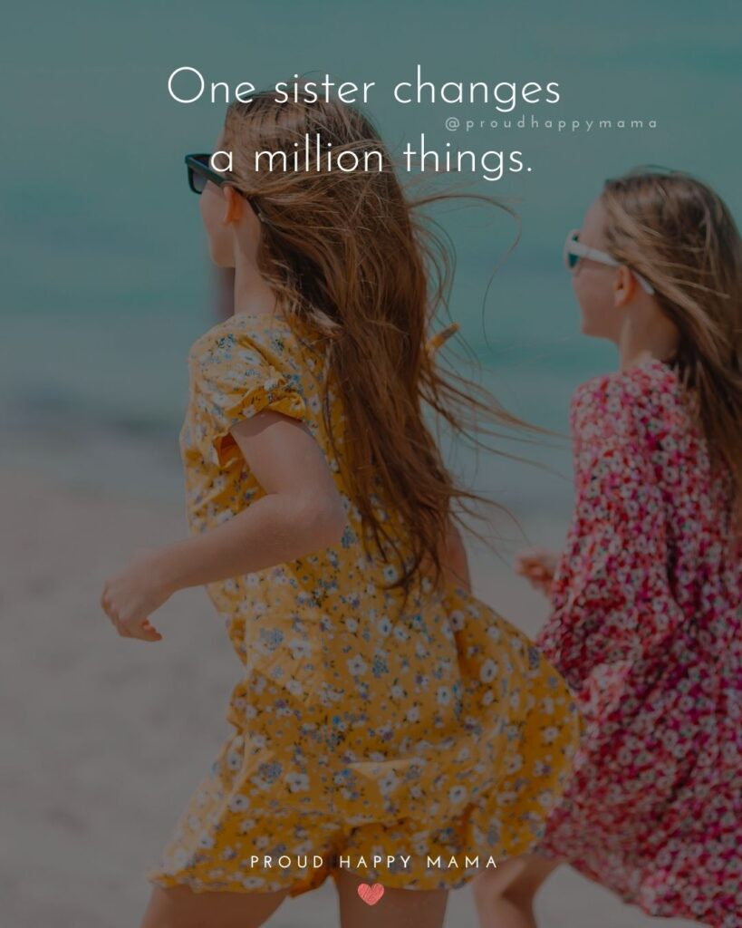 Sister Quotes - One sister changes a million things.