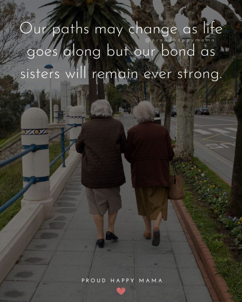 Sister Quotes - Our paths may change as life goes along but our bond as sisters will remain ever strong.