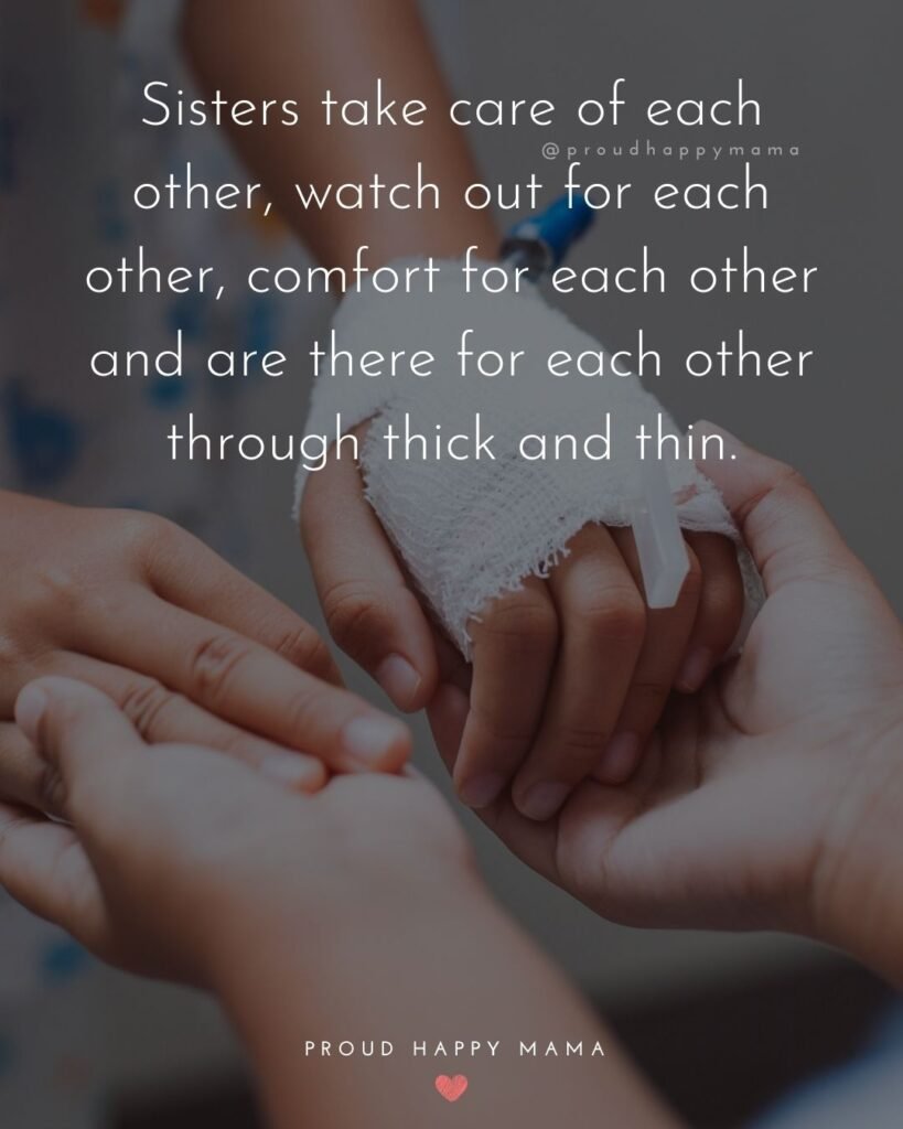 Sister Quotes - Sisters take care of each other, watch out for each other, comfort for each other and are there for each other through thick and thin.